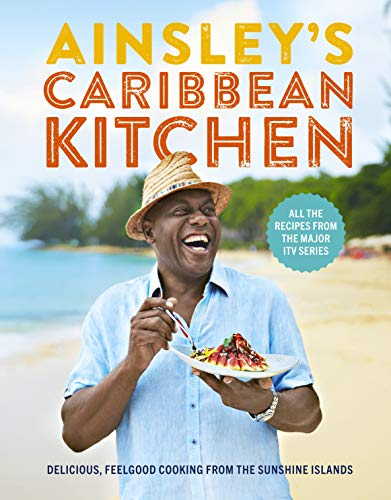Ainsley's Caribbean Kitchen: Delicious feelgood cooking from the sunshine islands. All the recipes from the major ITV series from Ebury Press