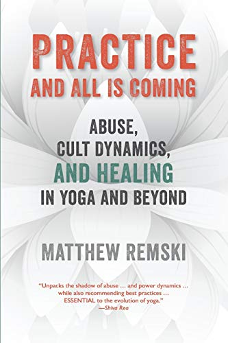 Practice And All Is Coming: Abuse, Cult Dynamics, And Healing In Yoga And Beyond from Embodied Wisdom Publishing