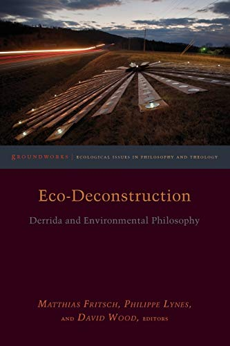 Eco-Deconstruction: Derrida and Environmental Philosophy (Groundworks: Ecological Issues in Philosophy and Theology) from Fordham University Press