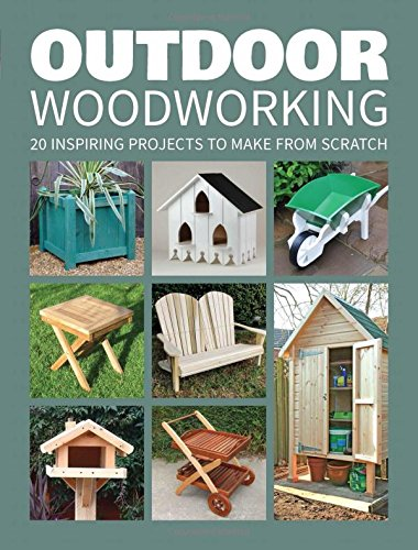 Outdoor Woodworking: Over 20 Inspiring Projects to Make from Scratch from GMC Publications