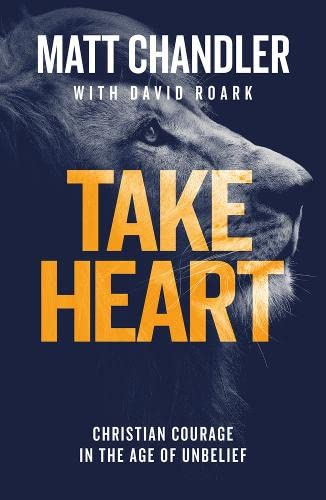 Take Heart: Christian Courage in the Age of Unbelief from The Good Book Company