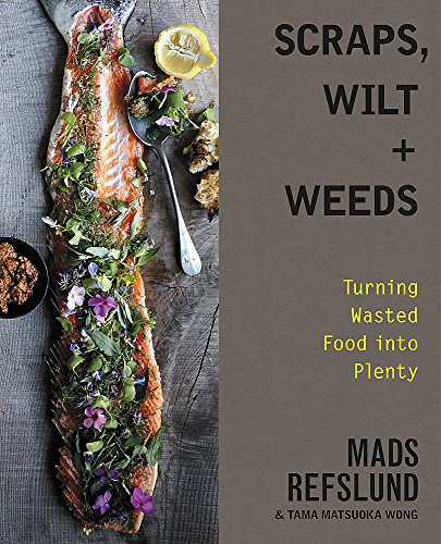 Scraps, Wilt & Weeds: Turning Wasted Food into Plenty from Grand Central Publishing