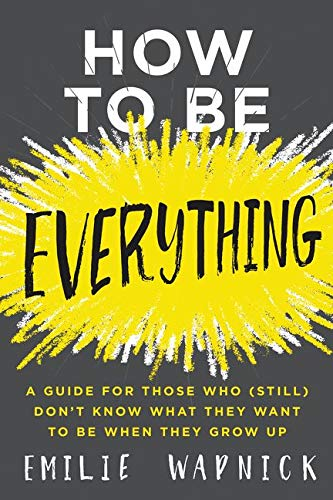 How to Be Everything: A Guide for Those Who (Still) Don't Know What They Want to Be When They Grow Up from HarperOne