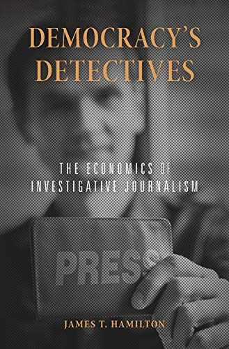 Democracys Detectives: The Economics of Investigative Journalism from Harvard University Press