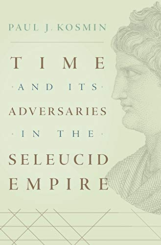 Time and Its Adversaries in the Seleucid Empire from Harvard University Press