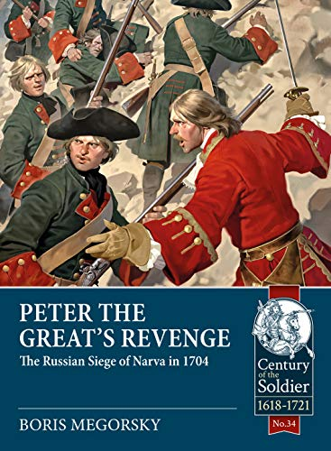 Peter the Great's Revenge: The Siege of Narva in 1704 (Century of the Soldier): The Russian Siege of Narva in 1704 from Helion and Company