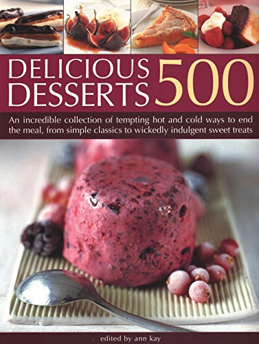 500 Delicious Desserts: An incredible collection of tempting ways to end a meal, from simple classics to wickedly indulgent sweet treats from Southwater Publishing