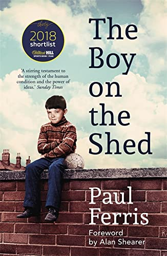 The Boy on the Shed:A remarkable sporting memoir with a foreword by Alan Shearer: Shortlisted for the William Hill Sports Book of the Year Award from Hodder Paperbacks