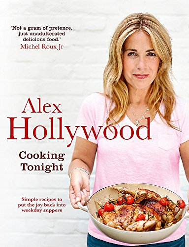 Alex Hollywood: Cooking Tonight: Simple recipes to put the joy back into weekday suppers from Alex Hollywood