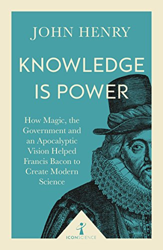Knowledge is Power (Icon Science): How Magic, the Government and an Apocalyptic Vision Helped Francis Bacon to Create Modern Science from Icon Books Ltd