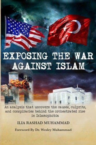Exposing The War Against Islam: An analysis that uncovers the causes, culprits, and conspiracies behind the orchestrated rise in Islamophobia from Ilia Rashad Muhammad