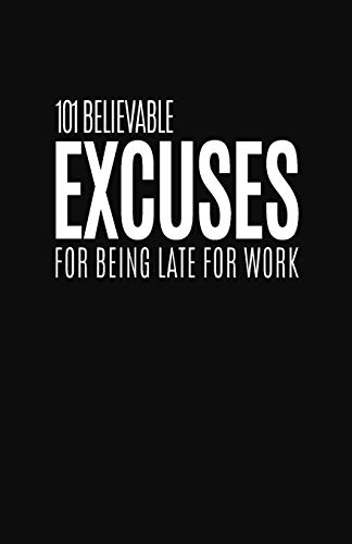 101 Believable Excuses For Being Late For Work: Blank Lined Notebook and Funny Journal Gag Gift for Coworkers and Colleagues (Black Cover) from Independently published
