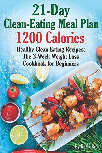 21-Day Clean-Eating Meal Plan - 1200 Calories: Healthy Clean Eating Recipes: The 3-Week Weight Loss Cookbook for Beginners from Independently published