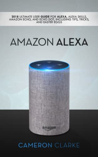 Amazon Alexa: 2018 Ultimate User Guide For Alexa, Alexa Skills, Amazon Echo, and Echo Dot, Including Tips, Tricks, And Easter Eggs from Independently published