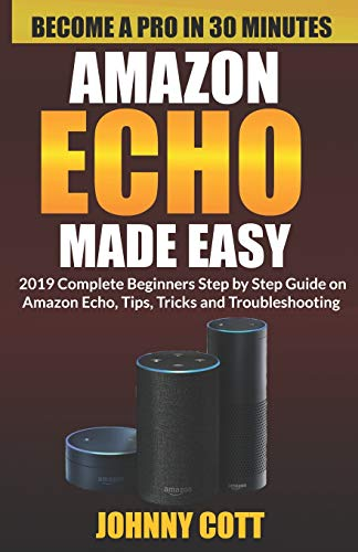 Amazon Echo Made Easy: 2019 Complete Beginners Step by Step Guide On Amazon Echo, Tips, Tricks and Troubleshooting (Amazon Echo User Guide) from Independently published