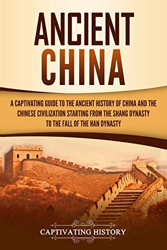 Ancient China: A Captivating Guide to the Ancient History of China and the Chinese Civilization Starting from the Shang Dynasty to the Fall of the Han Dynasty from Independently Published