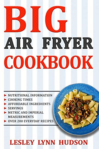 BIG AIR FRYER COOKBOOK: The Best Over 200 Healthy, Quick & Easy, Super Delicious Recipes with Calories and Nutritional Information. Simple and Clear Instructions. Cooking without Fat from Independently published