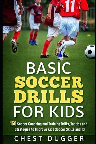 Basic Soccer Drills for Kids: 150 Soccer Coaching and Training Drills, Tactics and Strategies to Improve Kids Soccer Skills and IQ from Independently published