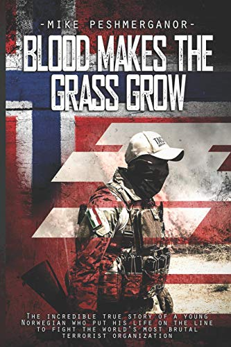 Blood Makes the Grass Grow: A Norwegian Volunteer's War Against the Islamic State from Independently published