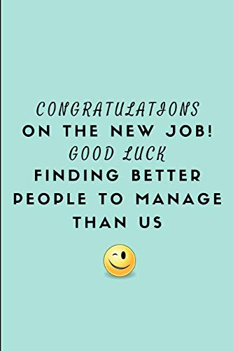 Congratulations On The New Job! Good Luck Finding Better People To Manage Than Us: Customised Notebook For A Leaving Boss from Independently published