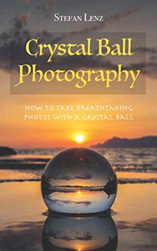 Crystal Ball Photography: How to take breathtaking photos with a crystal ball from Independently published