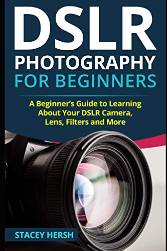 DSLR Photography for Beginners: A Beginner's Guide to Learning About Your DSLR Camera, Lens, Filters and More from Independently published