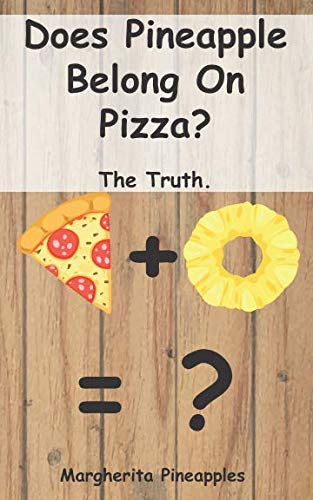 Does Pineapple Belong On Pizza?: The Truth. (Questions That Need Answering) from Independently published