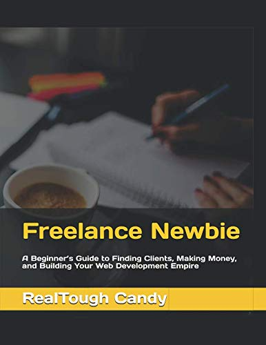 Freelance Newbie: A Beginner's Guide to Finding Clients, Making Money, and Building Your Web Development Empire from Independently published