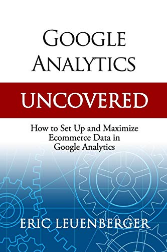 Google Analytics Uncovered: How to Set Up and Maximize Ecommerce Data in Google Analytics from Independently published
