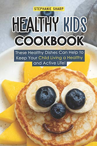 Healthy Kids Cookbook: These Healthy Dishes Can Help to Keep Your Child Living a Healthy and Active Life! from Independently published