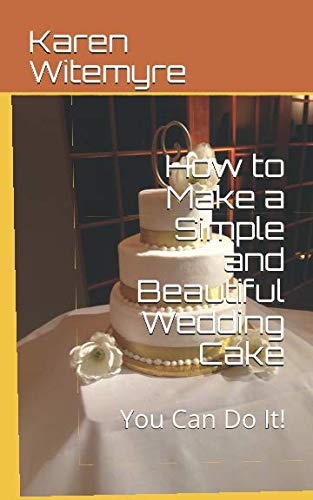 How to Make a Simple and Beautiful Wedding Cake: You Can Do It! from Independently published