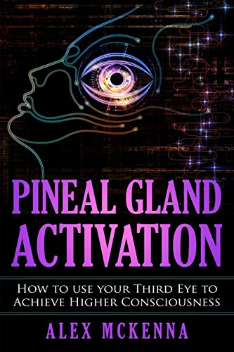 Pineal Gland Activation: How To Use Your Third Eye To Achieve Higher Consciousness from Independently published