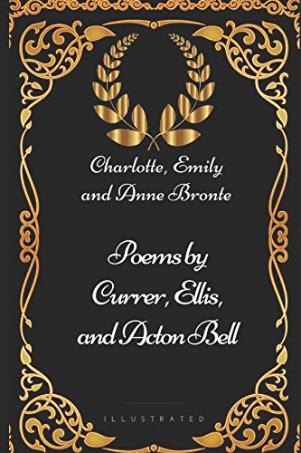 Poems by Currer, Ellis, and Acton Bell: By Charlotte, Emily and Anne Bronte - Illustrated from Independently published