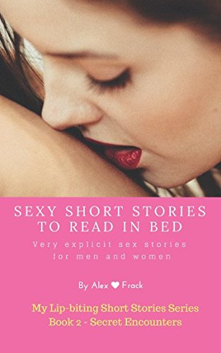 Sexy Short Stories to Read in Bed: Very explicit adult sex stories for men and women: Secret encounters (My Lip-biting Short Stories Series -) from Independently published