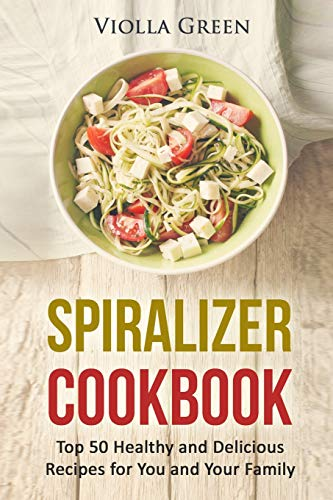 Spiralizer Cookbook: Top 50 Healthy and Delicious Recipes for You and Your Family from Independently published