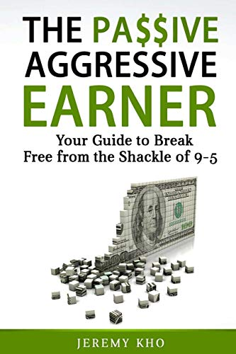 THE PASSIVE AGGRESSIVE EARNER: YOUR GUIDE TO BREAK FREE FROM THE SHACKLE OF 9-5 from Independently published