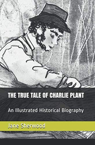 THE TRUE TALE OF CHARLIE PLANT: An Illustrated Historical Biography. from Independently published