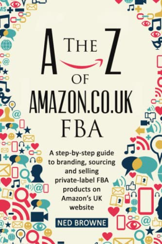 The A-Z of Amazon.co.uk FBA: A step-by-step guide to branding, sourcing and selling private-label FBA products on Amazon's UK website from Independently published