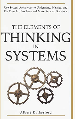 The Elements of Thinking in Systems: Use Systems Archetypes to Understand, Manage, and Fix Complex Problems and Make Smarter Decisions from Independently published