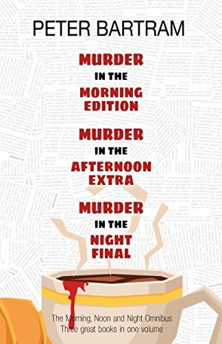 The Morning, Noon & Night Omnibus Edition: Three books, one volume: Murder in the Morning Edition; Murder in the Afternoon Extra; Murder in the Night Final from Independently published