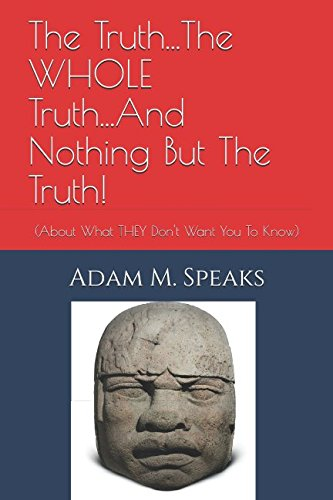 The Truth.The WHOLE Truth.And Nothing But The Truth!: (About What THEY Don't Want You To Know) from Independently published