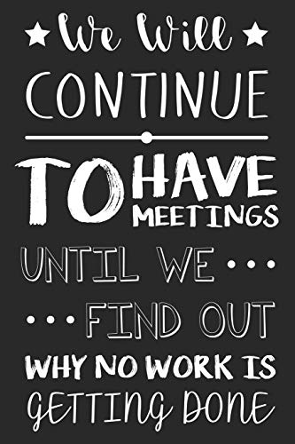 We Will Continue To Have Meetings Until We Find Out Why No Work Is Getting Done: Funny Office Desk Planner Gag Notebook For Co-Workers And Boss from Independently published