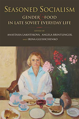 Seasoned Socialism: Gender and Food in Late Soviet Everyday Life from Indiana University Press