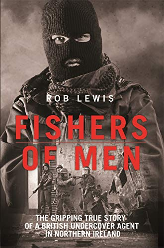 Fishers of Men - The Gripping True Story of a British Undercover Agent in Northern Ireland from Rob Lewis