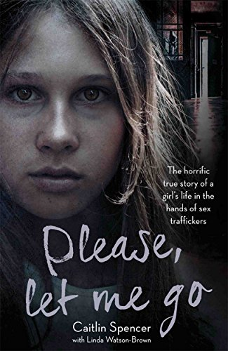 Please, Let Me Go: The Horrific True Story of a Girl's Life in the Hands of Sex Traffickers from John Blake Books