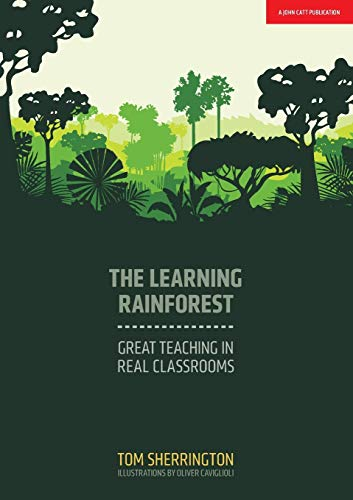 The Learning Rainforest: Great Teaching in Real Classrooms from John Catt Educational Ltd