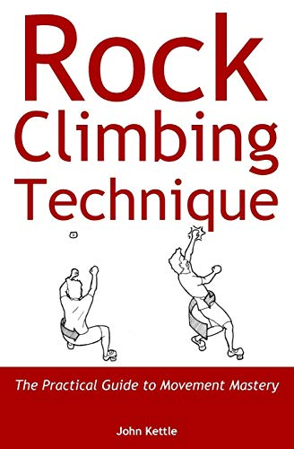 Rock Climbing Technique: The Practical Guide to Movement Mastery from John Kettle
