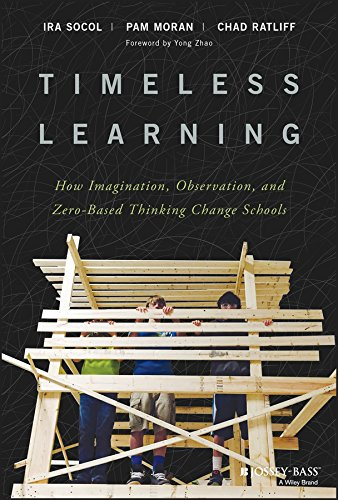 Timeless Learning: How Imagination, Observation, and Zero–Based Thinking Change Schools from Jossey-Bass