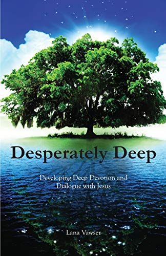 Desperately Deep: Developing Deep Devotion and Dialogue with Jesus from Lana Vawser Ministries