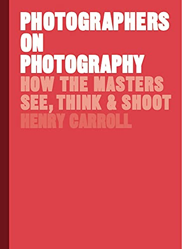 Photographers on Photography: How the Masters See, Think and Shoot from Laurence